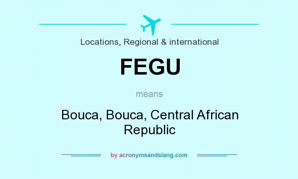 What does FEGU mean? It stands for Bouca, Bouca, Central African Republic