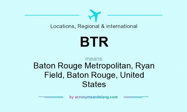 What does BTR mean? It stands for Baton Rouge Metropolitan, Ryan Field, Baton Rouge, United States