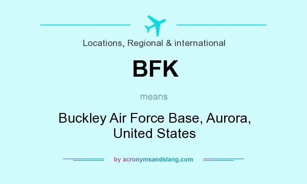 What does BFK mean? It stands for Buckley Air Force Base, Aurora, United States