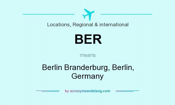What does BER mean? It stands for Berlin Branderburg, Berlin, Germany