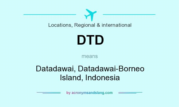 What does DTD mean? It stands for Datadawai, Datadawai-Borneo Island, Indonesia