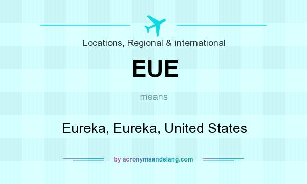 What does EUE mean? It stands for Eureka, Eureka, United States