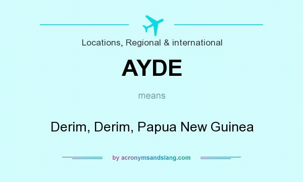 What does AYDE mean? It stands for Derim, Derim, Papua New Guinea