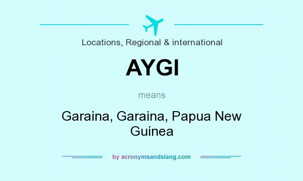 What does AYGI mean? It stands for Garaina, Garaina, Papua New Guinea