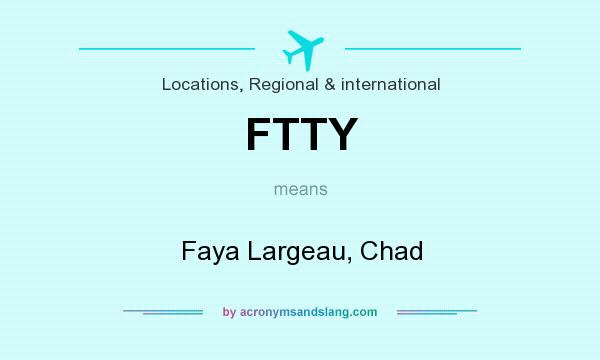 What does FTTY mean? It stands for Faya Largeau, Chad