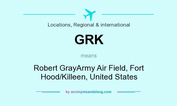 What does GRK mean? It stands for Robert GrayArmy Air Field, Fort Hood/Killeen, United States