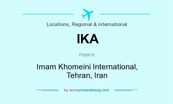 What does IKA mean? It stands for Imam Khomeini International, Tehran, Iran