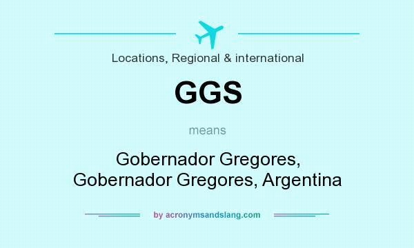 What does GGS mean? It stands for Gobernador Gregores, Gobernador Gregores, Argentina