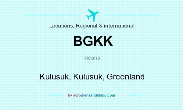 What does BGKK mean? It stands for Kulusuk, Kulusuk, Greenland