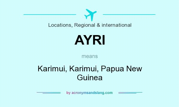 What does AYRI mean? It stands for Karimui, Karimui, Papua New Guinea
