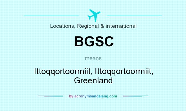 What does BGSC mean? It stands for Ittoqqortoormiit, Ittoqqortoormiit, Greenland