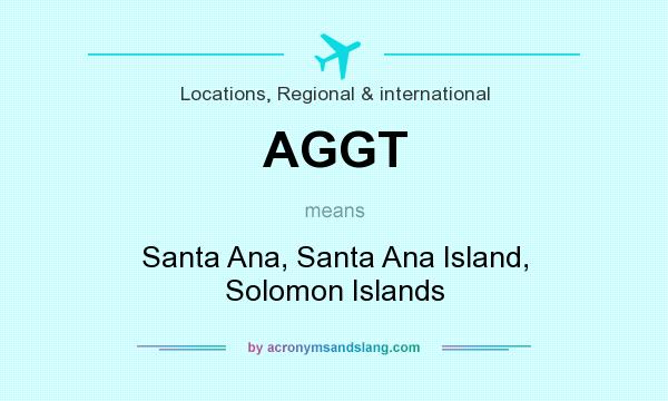 What does AGGT mean? It stands for Santa Ana, Santa Ana Island, Solomon Islands
