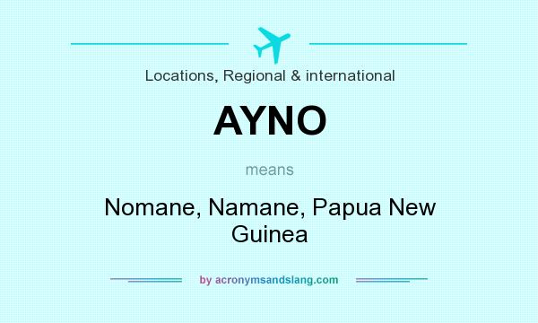 What does AYNO mean? It stands for Nomane, Namane, Papua New Guinea