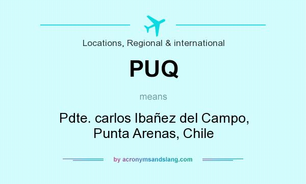 What does PUQ mean? It stands for Pdte. carlos Ibañez del Campo, Punta Arenas, Chile