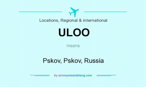 What does ULOO mean? It stands for Pskov, Pskov, Russia