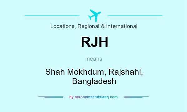 What does RJH mean? It stands for Shah Mokhdum, Rajshahi, Bangladesh