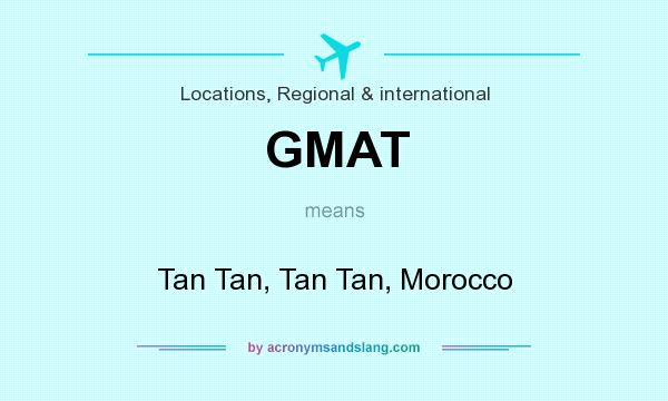 What does GMAT mean? It stands for Tan Tan, Tan Tan, Morocco