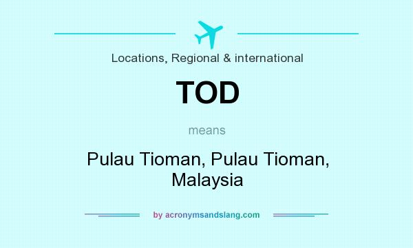 What does TOD mean? It stands for Pulau Tioman, Pulau Tioman, Malaysia