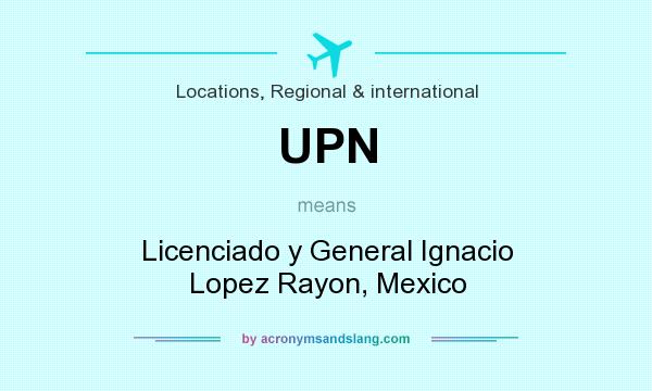 What does UPN mean? It stands for Licenciado y General Ignacio Lopez Rayon, Mexico