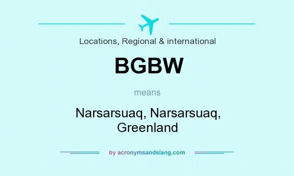 What does BGBW mean? It stands for Narsarsuaq, Narsarsuaq, Greenland