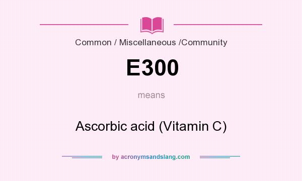 What does E300 mean? It stands for Ascorbic acid (Vitamin C)
