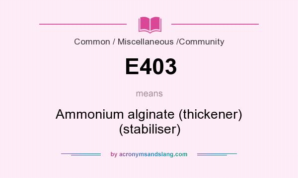 What does E403 mean? It stands for Ammonium alginate (thickener) (stabiliser)