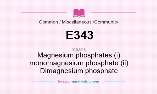 What does E343 mean? It stands for Magnesium phosphates (i) monomagnesium phosphate (ii) Dimagnesium phosphate