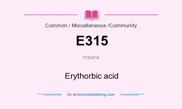 What does E315 mean? It stands for Erythorbic acid
