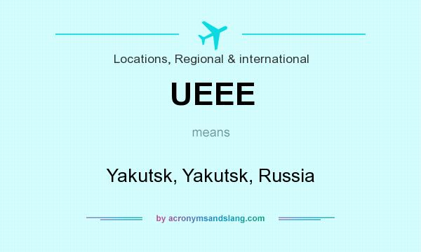 What does UEEE mean? It stands for Yakutsk, Yakutsk, Russia