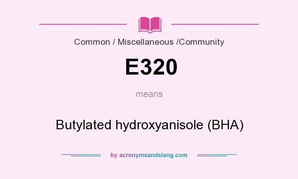 What does E320 mean? It stands for Butylated hydroxyanisole (BHA)