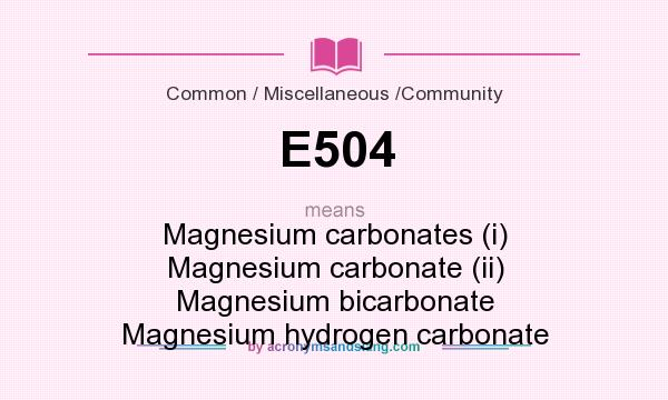 What does E504 mean? It stands for Magnesium carbonates (i) Magnesium carbonate (ii) Magnesium bicarbonate Magnesium hydrogen carbonate