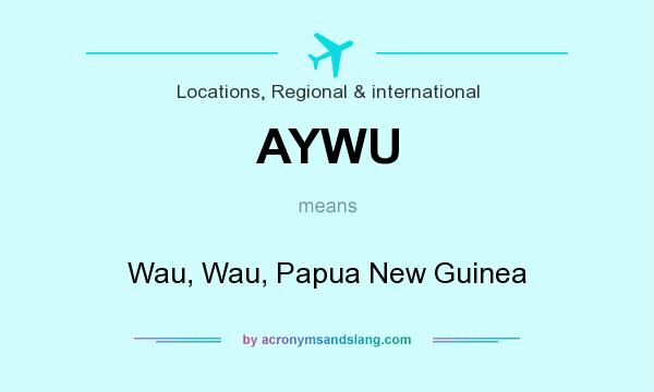 What does AYWU mean? It stands for Wau, Wau, Papua New Guinea