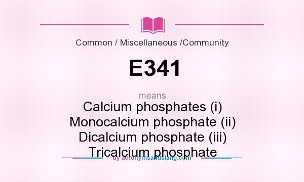 What does E341 mean? It stands for Calcium phosphates (i) Monocalcium phosphate (ii) Dicalcium phosphate (iii) Tricalcium phosphate