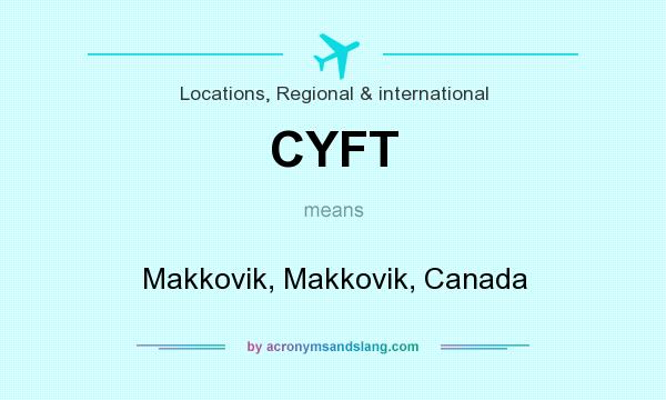 What does CYFT mean? It stands for Makkovik, Makkovik, Canada