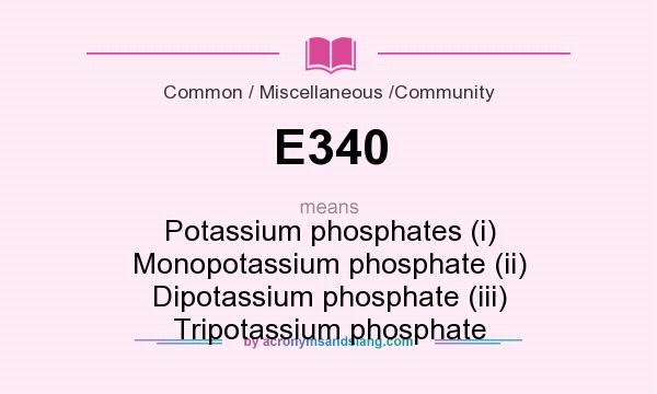 What does E340 mean? It stands for Potassium phosphates (i) Monopotassium phosphate (ii) Dipotassium phosphate (iii) Tripotassium phosphate