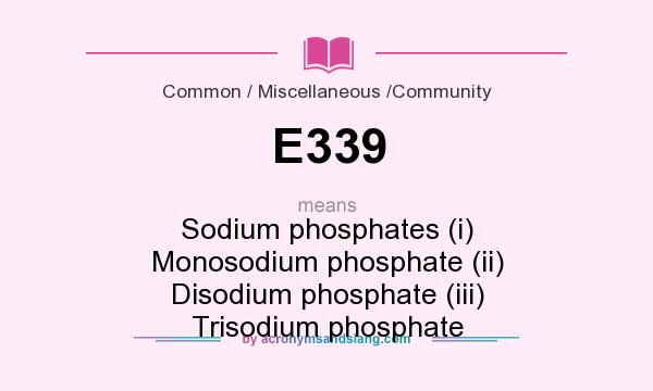 What does E339 mean? It stands for Sodium phosphates (i) Monosodium phosphate (ii) Disodium phosphate (iii) Trisodium phosphate