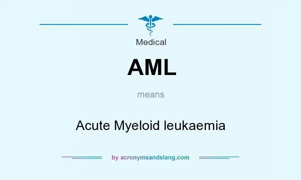 What does AML mean? It stands for Acute Myeloid leukaemia