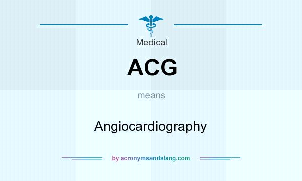 What does ACG mean? It stands for Angiocardiography