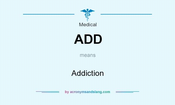 What does ADD mean? It stands for Addiction