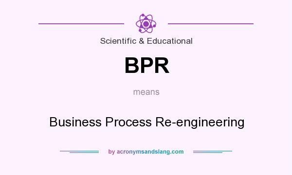 What does BPR mean? It stands for Business Process Re-engineering