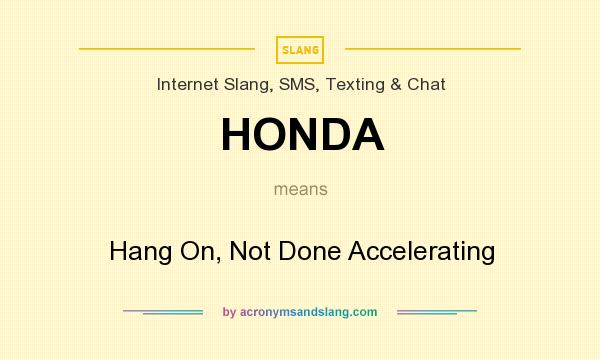 What does HONDA mean? It stands for Hang On, Not Done Accelerating