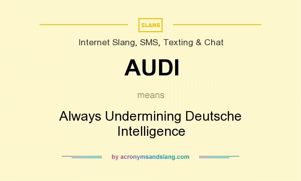 What does AUDI mean? It stands for Always Undermining Deutsche Intelligence