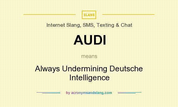What does AUDI mean? It stands for Always Undermining Deutsche Intelligence