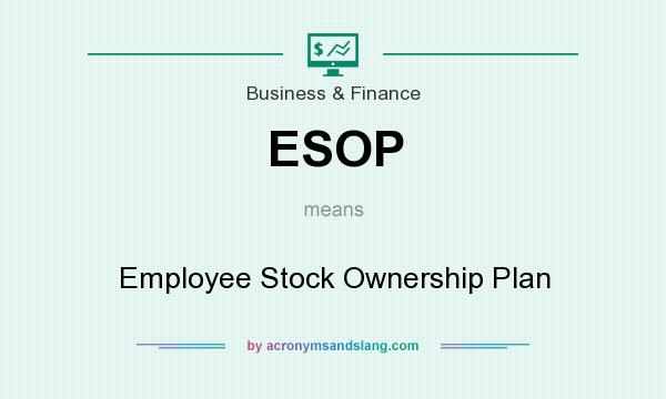What does ESOP mean? It stands for Employee Stock Ownership Plan