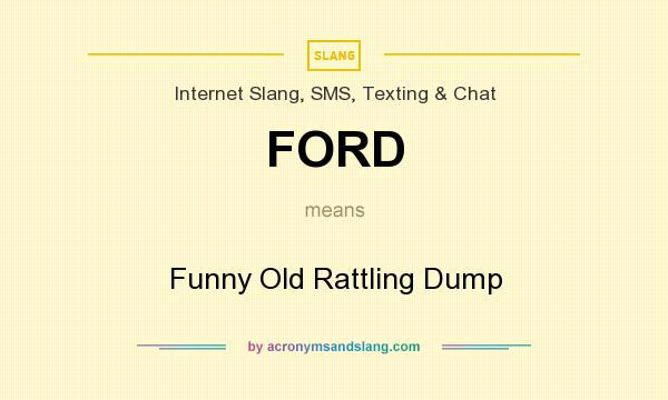 What does FORD mean? It stands for Funny Old Rattling Dump
