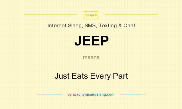 What does JEEP mean? It stands for Just Eats Every Part