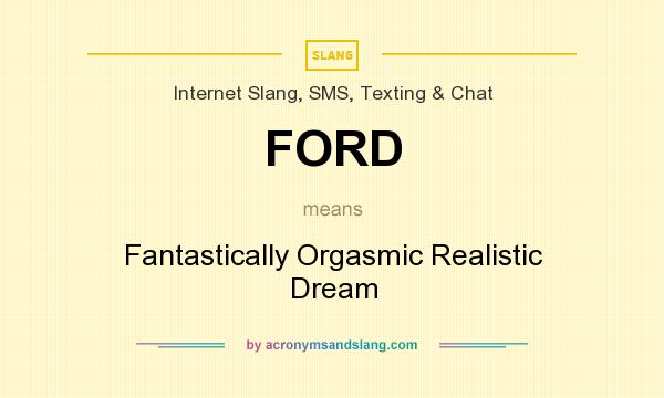 What does FORD mean? It stands for Fantastically Orgasmic Realistic Dream