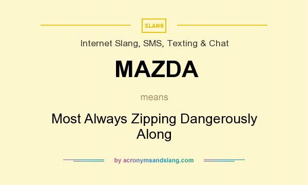 What does MAZDA mean? It stands for Most Always Zipping Dangerously Along