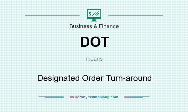 What does DOT mean? It stands for Designated Order Turn-around
