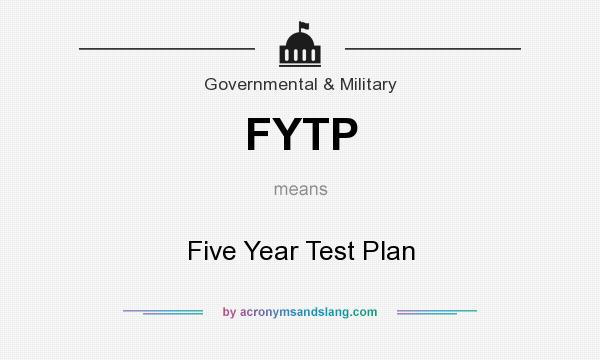 What does FYTP mean? It stands for Five Year Test Plan